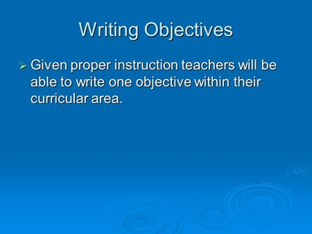 Writing Objectives Given proper instruction teachers will be able to write one objective within their curricular area.