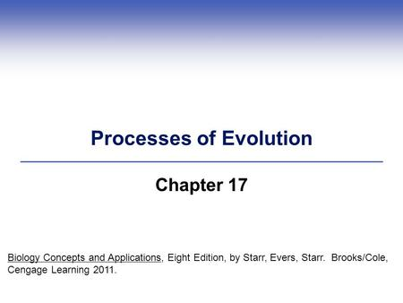 Processes of Evolution Chapter 17 Biology Concepts and Applications, Eight Edition, by Starr, Evers, Starr. Brooks/Cole, Cengage Learning 2011.