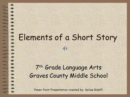 Elements of a Short Story 7 th Grade Language Arts Graves County Middle School Power Point Presentation created by: Selise Ridolfi.