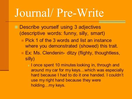 Journal/ Pre-Write Describe yourself using 3 adjectives (descriptive words: funny, silly, smart) Pick 1 of the 3 words and list an instance where you demonstrated.