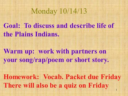Monday 10/14/13 1 Goal: To discuss and describe life of the Plains <strong>Indians</strong>. Warm up: work with partners on your song/rap/poem or short story. Homework: