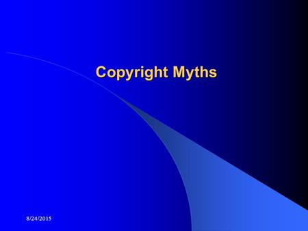 8/24/2015 Copyright Myths. 8/24/2015 Why Has Copyright become and Issue? Due to the ease of copying graphics, images, text and video from the Internet,
