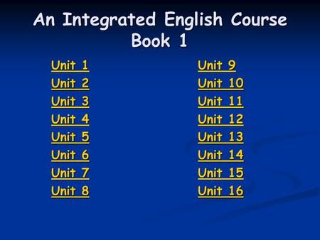 An Integrated English Course <strong>Book</strong> 1 Unit 1 Unit 1 Unit 2 Unit 2 Unit 3 Unit 3 Unit 4 Unit 4 Unit 5 Unit 5 Unit 6 Unit 6 Unit 7 Unit 7 Unit 8 Unit 8 Unit.