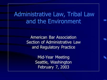 Administrative Law, Tribal Law and the Environment American Bar Association Section of Administrative Law and Regulatory Practice Mid-Year Meeting Seattle,