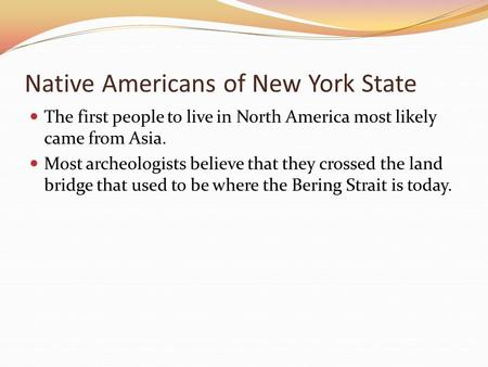 Native Americans of New York State The first people to live in North America most likely came from Asia. Most archeologists believe that they crossed the.