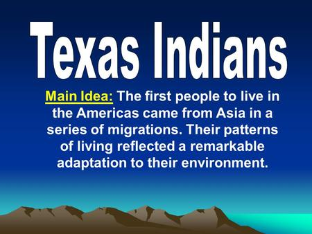 Main Idea: The first people to live in the Americas came from Asia in a series of migrations. Their patterns of living reflected a remarkable adaptation.