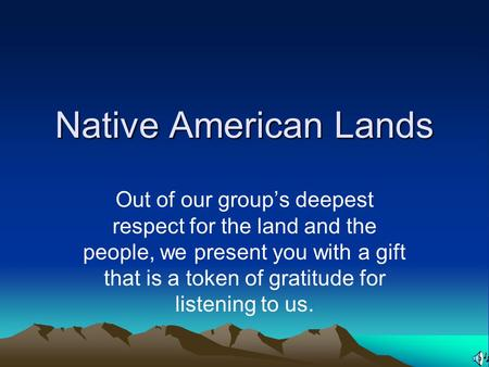Native American Lands Out of our group's deepest respect for the land and the people, we present you with a gift that is a token of gratitude for listening.