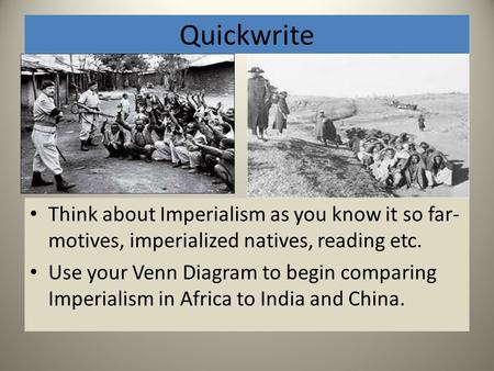 Quickwrite Think about Imperialism as you know it so far- motives, imperialized natives, reading etc. Use your Venn Diagram to begin comparing Imperialism.