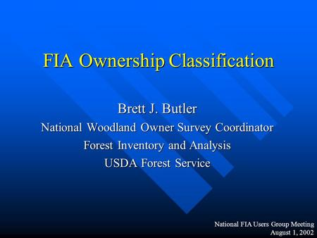FIA Ownership Classification Brett J. Butler National Woodland Owner Survey Coordinator Forest Inventory and Analysis USDA Forest Service National FIA.