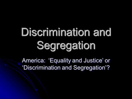 Discrimination and Segregation America: 'Equality and Justice' or 'Discrimination and Segregation'?