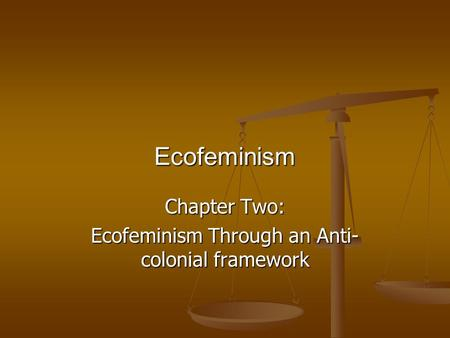 Ecofeminism Chapter Two: Ecofeminism Through an Anti- colonial framework.