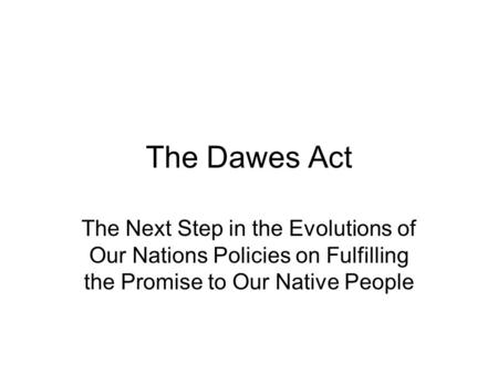 The Dawes Act The Next Step in the Evolutions of Our Nations Policies on Fulfilling the Promise to Our Native People.