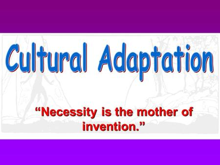 """Necessity is the mother of invention."" What is a culture? A way of life; the pattern of people's knowledge, skills, and beliefs. What makes people know,"