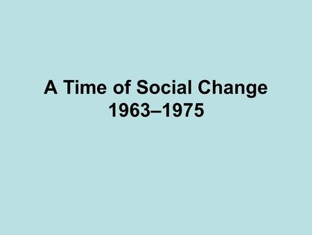 A Time of Social Change 1963–1975. Women at Work 19 th Amendment By 1963 1/3 of workers in US were women Earning 60% of what a man earned Service jobs.