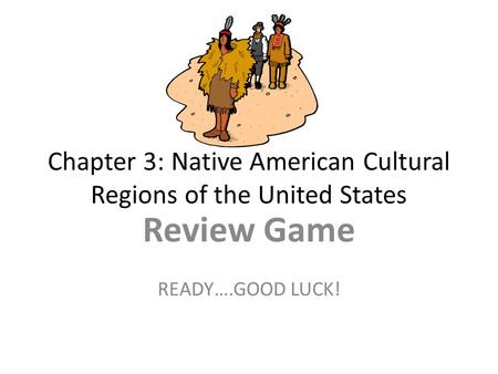 Chapter 3: Native American Cultural Regions of the United States Review Game READY….GOOD LUCK!