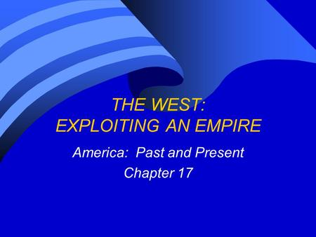 THE WEST: EXPLOITING AN EMPIRE America: Past and Present Chapter 17.
