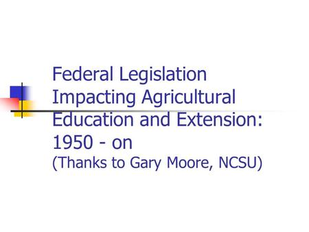 Federal Legislation Impacting Agricultural Education and Extension: 1950 - on (Thanks to Gary Moore, NCSU)