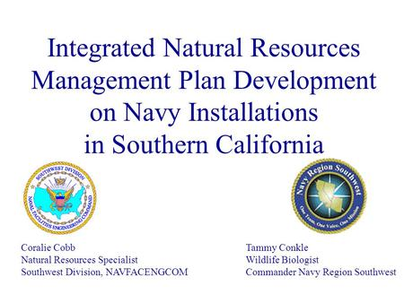 Integrated Natural Resources Management Plan Development on Navy Installations in Southern California Coralie Cobb Natural Resources Specialist Southwest.
