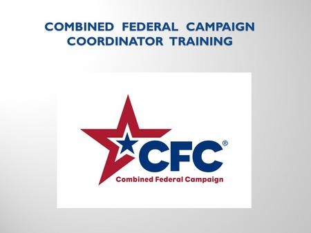 COMBINED FEDERAL CAMPAIGN COORDINATOR TRAINING TRAINING GUIDE HISTORY OF THE CFC CFC STRUCTURE IN Alaska CFC COORDINATOR DUTIES RUNNING THE CAMPAIGN.