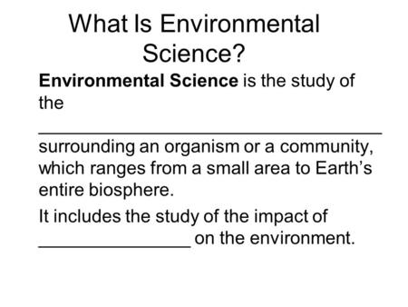What Is Environmental Science? Environmental Science is the study of the __________________________________ surrounding an organism or a community, which.