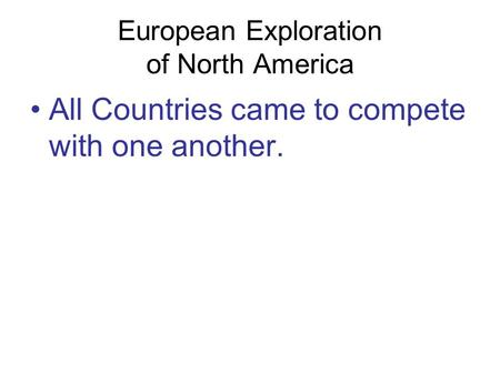 European Exploration of North America All Countries came to compete with one another.