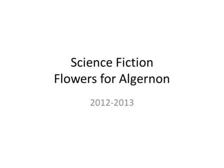 Science Fiction Flowers for Algernon 2012-2013 Drill 1 11/7 Homework: Final paper due 11/12 Objective: Students will with some guidance and support from.