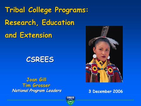CSREES 3 December 2006 Tribal College Programs: Research, Education and Extension Joan Gill Tim Grosser National Program Leaders.