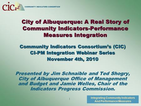 COMMUNITY INDICATORS CONSORTIUM Integrating Community Indicators And Performance Measures 1 City of Albuquerque: A Real Story of Community Indicators-Performance.