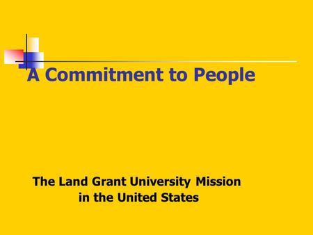 A Commitment to People The Land Grant University Mission in the United States.