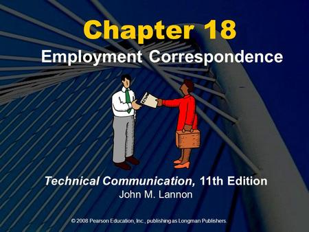 © 2008 Pearson Education, Inc., publishing as Longman Publishers. Chapter 18 Employment Correspondence Technical Communication, 11th Edition John M. Lannon.