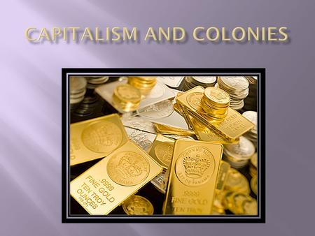  Describe how capitalism and banking helped countries expand wealth through trade and led to colonies.  Analyze the benefits and drawbacks of the Columbian.