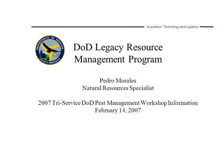 Acquisition, Technology and Logistics DoD Legacy Resource Management Program Pedro Morales Natural Resources Specialist 2007 Tri-Service DoD Pest Management.