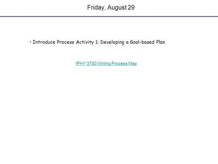 Friday, August 29 Introduce Process Activity 1: Developing a Goal-based Plan IPHY 3700 Writing Process Map.