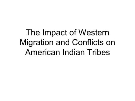 The Impact of Western Migration and Conflicts on American Indian Tribes.