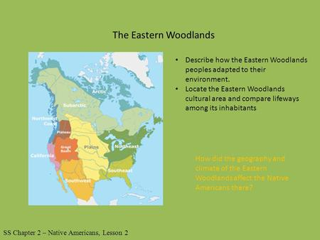 The Eastern Woodlands Describe how the Eastern Woodlands peoples adapted to their environment. Locate the Eastern Woodlands cultural area and compare lifeways.