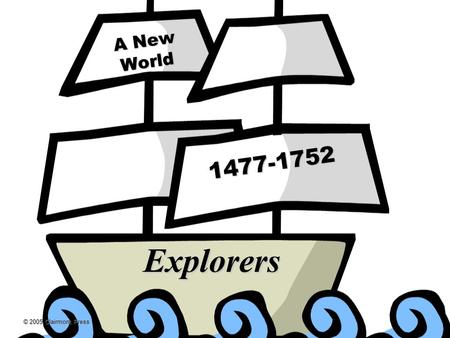 © 2005 Clairmont Press A New World 1477-1752 Explorers.