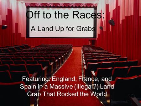 Off to the Races: A Land Up for Grabs Featuring: England, France, and Spain in a Massive (Illegal?) Land Grab That Rocked the World.