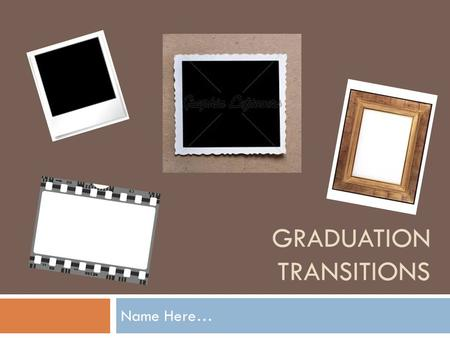GRADUATION TRANSITIONS Name Here…. Your Instructions  Use the following PowerPoint as a guide only to meet the requirements for graduation transitions.