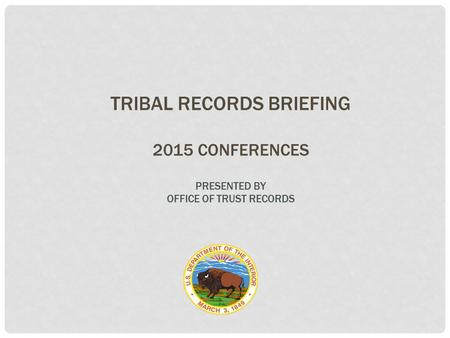 TRIBAL RECORDS BRIEFING 2015 CONFERENCES PRESENTED BY OFFICE OF TRUST RECORDS.