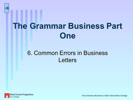 The Grammar Business © 2001 Glenrothes College The Grammar Business Part One 6. Common Errors in Business Letters.
