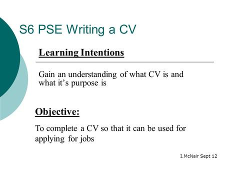 S6 PSE Writing a CV Objective: To complete a CV so that it can be used for applying for jobs Learning Intentions Gain an understanding of what CV is and.
