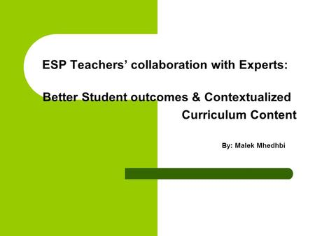 ESP Teachers' collaboration with Experts: Better Student outcomes & Contextualized Curriculum Content By: Malek Mhedhbi.