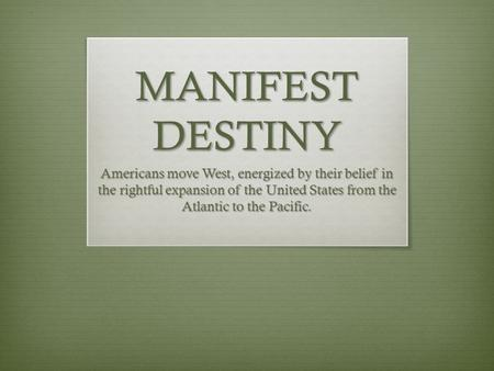 MANIFEST DESTINY Americans move West, energized by their belief in the rightful expansion of the United States from the Atlantic to the Pacific.