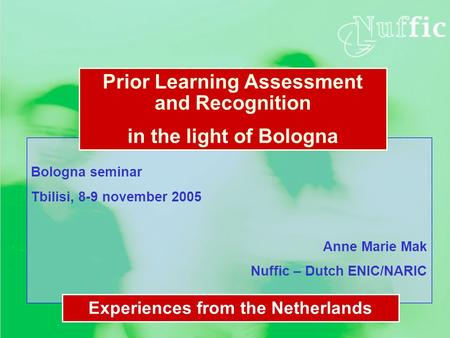 Bologna seminar Tbilisi, 8-9 november 2005 Anne Marie Mak Nuffic – Dutch ENIC/NARIC Prior Learning Assessment and Recognition in the light of Bologna Experiences.