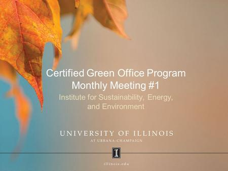 Certified Green Office Program Monthly Meeting #1 Institute for Sustainability, Energy, and Environment.