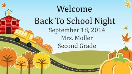Welcome September 18, 2014 Mrs. Moller Second Grade Back To School Night.