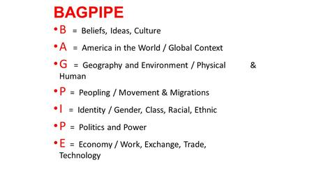 BAGPIPE B = Beliefs, Ideas, Culture A = America in the World / Global Context G = Geography <strong>and</strong> Environment / Physical & Human P = Peopling / Movement.