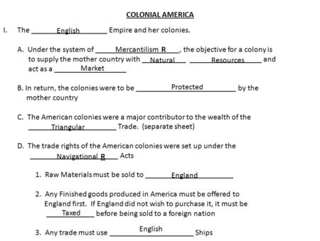 COLONIAL AMERICA I.The ___________________ Empire and her colonies. A. Under the system of _____________________, the objective for a colony is to supply.