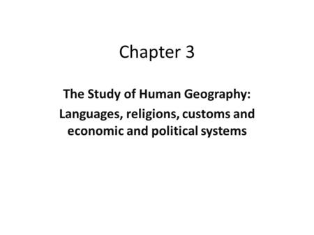 Chapter 3 The Study of Human Geography: Languages, religions, customs and economic and political systems.
