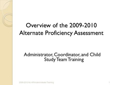 Overview of the 2009-2010 Alternate Proficiency Assessment Administrator, Coordinator, and Child Study Team Training 12009-2010 NJ APA Administrator Training.